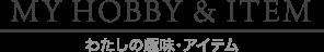MY HOBBY & ITEM / わたしの趣味・アイテム